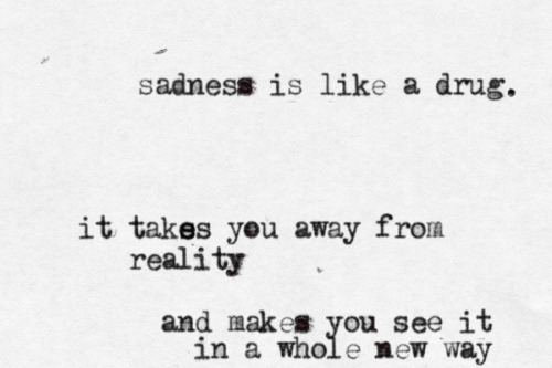 this is so true. Sadness is so addictive and it's also comforting. If you had been wrapped in a cold blanket for most of your life because your life was freezing and you were promised warmth if you could make it to a certain place. How would you know that warmth exists and would you risk taking off your blanket? It changes how you see things. Pure sadness makes everything look melancholy and grey. Depression is different. Depression is brutal but sadness? Sadness is almost elegant in the way it makes you feel.