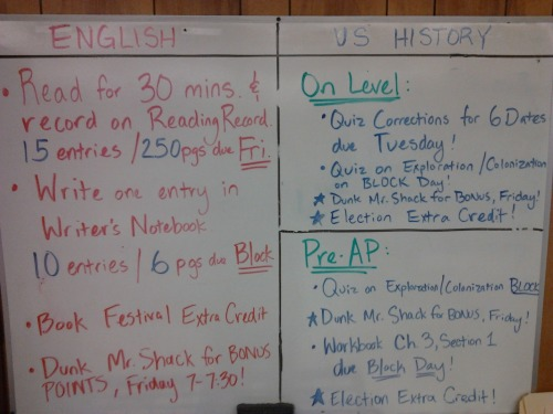 Monday 9-17-12 HW ELA: Read for 30 minutes, and write one entry in WNB.  WNB: 10 entries/6 pages due on BLOCK day.  RR: 15 entries/250 pages due FRIDAY.  Book Festival Extra Credit Available (check Week One in the crate for more info).  DUNK MR. SHACK for BONUS on FRIDAY, 7:00-7:30 at Mustang Round Up! On-Level History: Six Dates Quiz Corrections due tomorrow, Tuesday 9-18-12. Quiz on Exploration/Colonization on Friday. Election Extra Credit available. DUNK MR. SHACK for BONUS on FRIDAY, 7:00-7:30 at Mustang Round Up! Pre-AP History: Workbook page Chapter 3, Section 1 due Block Day. Quiz on Exploration/Colonization on Friday. Election Extra Credit available. DUNK MR. SHACK for BONUS on FRIDAY, 7:00-7:30 at Mustang Round Up!