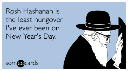 someecards:  Rosh Hashanah is the least hungover I've ever been on New Year's Day.Via someecards