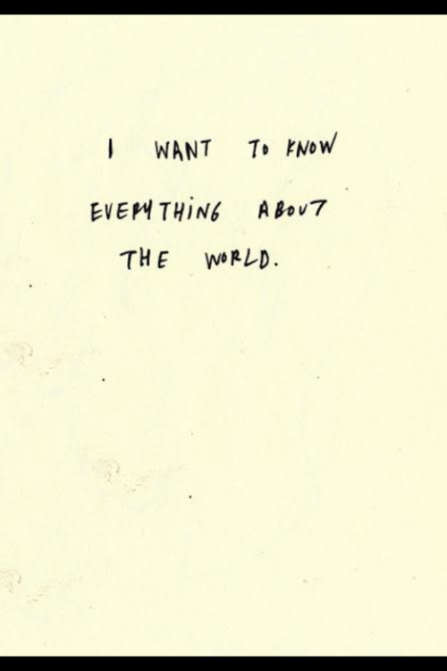 I want to know everything about the world…