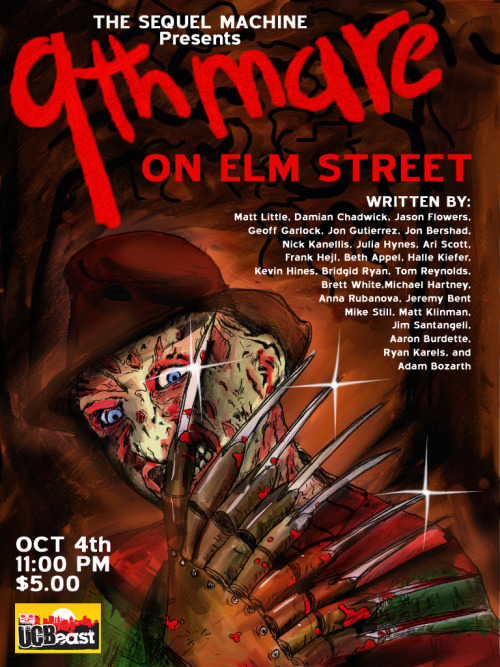 THE SEQUEL MACHINE PRESENTS: 9THMARE ON ELM STREET! This October, The Sequel Machine takes on one of Horror's heavy hitters: a horrifically burned nightmare pedophile. Each month, the Sequel Machine recruits 25 writers of all kinds (from UCB's Maude Night, The Onion News Network, Fast Company, and more) to create a new sequel one page at a time, exquisite corpse style. And we do mean exquisite! And we do mean corpse! This month, it's Freddy vs. Matt Little, Damian Chadwick, Jason Flowers, Geoff Garlock, Jon Gutierrez, Jon Bershad, Nick Kanellis, Julia Hynes, Ari Scott, Frank Hejl, Beth Appel, Halle Kiefer, Kevin Hines, Bridgid Ryan, Tom Reynolds, Brett White, Michael Hartney, Anna Rubanova, Jeremy Bent, Mike Still, Matt Klinman, Jim Santangeli, Aaron Burdette, Ryan Karels, and Adam Bozarth SHOCKtober 4th, 11:00 PM, UCB EAST (3rd St.+Ave. A) NEW TIME! 11:00 PM! NEW TIME! 11:00 PM! NEW TIME! 11:00 PM!