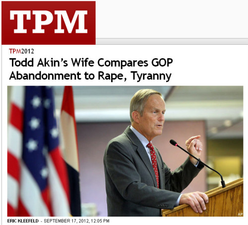 "quickhits:  Todd Akin's wife's as dumb as he is.  Talking Points Memo: Rep. Todd Akin's wife, Lulli Akin, says the Republican Party's attempts to push her husband out of the Missouri Senate race — over his false assertion that women who are raped rarely get pregnant — are like rape itself. She also believes the GOP's abandonment is on par with the tyranny that launched the American Revolution. Akin's wife isn't the first one to compare Akin's explosive rape comments, and the ensuing fallout, to rape: Bryan Fischer said the party's treatment of the embattled candidate had made Akin ""a victim of forcible assault."" Lulli Akin made the charge in a new National Journal profile, which reveals a family affair of a campaign — Akin's campaign manager is his son, and Lulli is also a key player.  NJ quotes her:  Lulli Akin said that efforts to push her husband out of the race threaten to replace elections ""by the people and for the people"" with ""tyranny, a top-down approach."" She added, ""Party bosses dictating who is allowed to advance through the party and make all the decisions—it's just like 1776 in that way."" She cited colonists who ""rose up and said, 'Not in my home, you don't come and rape my daughters and my … wife. But that is where we are again. There has been a freedom of elections, not tyranny of selections since way back. Why are we going to roll over and let them steamroll us, be it Democrats or Republicans or whomever?""  These people apparently have rape on the brain."