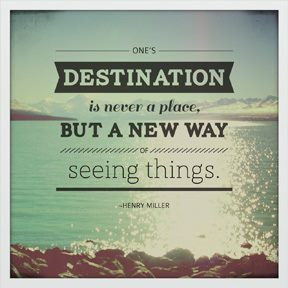 """One's destination is never a place, but a new way of seeing things."" ― Henry Miller Maintain your beliefs, but be open to new perspectives. Keep traveling, keep expanding."
