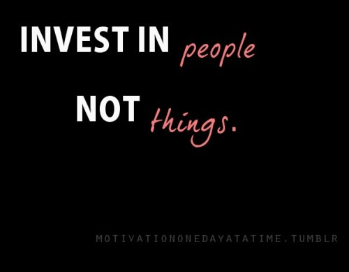 Invest in people, not things.