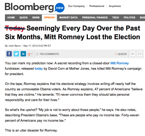 "shortformblog:  Mitt Romney written off for the fifth time this month So, guys, you may have heard about this video. It supposedly makes Mitt Romney look really bad and stuff, like a total jerkwad with no chance of recovering from the stupid things he said. This might be true, but we'd like to make another argument: That Mitt Romney really wasn't doing all that great in the first place and therefore a spare idiotic comment shouldn't really surprise anyone. ""What are you talking about, casually inquisitive blogger?"", you ask. Well … we'd like to remind you that Mitt Romney is already the unloved candidate. And has been for a really long time. Examples: first Mitt Romney spent months as the guy that nobody on the right seemed really, truly excited about. It got to the point where speculation raged that some of the renegade Ron Paulies would try to pull the nomination out from other him. then Then his campaign got nailed for tactical error after tactical error, one more embarrassing than the last. He took it to another level last week, attacking the president on a foreign policy issue in a way that misrepresented the situation. now Already down in the polls, now there's a new video out that makes Romney look like he's attacking half the country for being lazy in front of a tiny, exclusive crowd of potential donors. (Ironically, the video was leaked by Jimmy Carter's grandson, who is currently an unemployed political tracker. His grandaddy gets compared to Mitt a lot.) And the inevitable write-offs are happening again. You know what? If anything causes Mitt to lose the election, it'll be this … and every other criticism he's faced. » A footnote: On this week's Saturday Night Live, the cold open with Jay Pharoah playing Obama (about time, he deserved it) tells you everything you need to know about this race. Say what you will about Obama, but these races are won on perception, and Mitt has the effect of reminding us that, whatever frustrations folks might have with Obama, Mitt makes him look better every day."