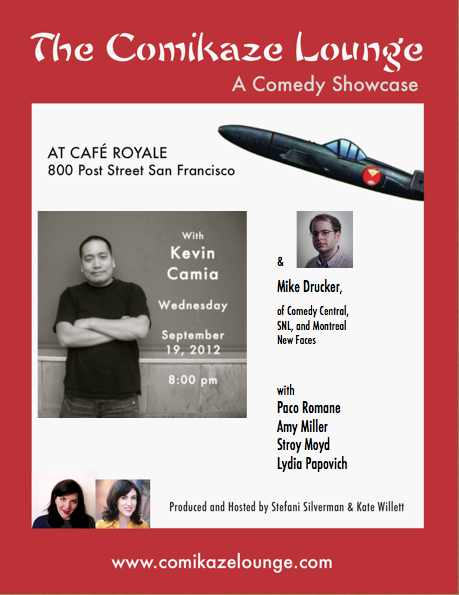 9/19. The Comikaze Lounge @ Cafe Royale. 800 Post St. SF. Free. 8PM. Featuring Kevin Camia, Mike Drucker, Paco Romane, Amy Miller, Stroy Moyd and Lydia Popovich. Hosted by Stefani Silverman and Kate Willett.