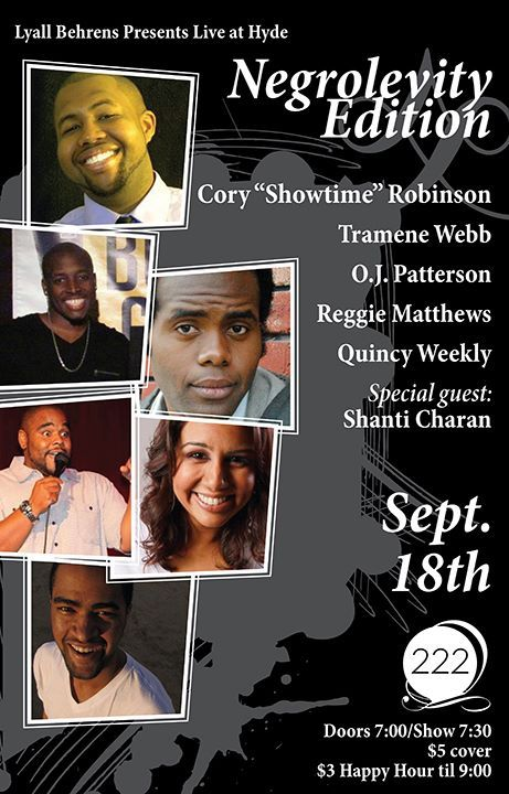 "9/18. Live at Hyde: Negrolevity Edition @ 222 Hyde. $5. 7:30PM. Featuring Cory ""Showtime"" Robinson, Tramene Webb, O.J. Patterson, Reggie Matthews, Quincy Weekly and Shanti Charan. Hosted by Lyall Behrens."