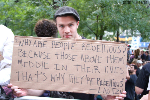 Why Are People Rebellious? Why are people rebellious?Because those above them meddle in their lives That's why they're rebellious - Lao Tzu  OWS 1 Year Anniversary Protest - Zuccotti Park, NYC More photos from OWS Anniversary Protest.