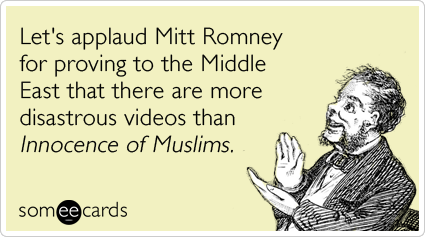 Let's applaud Mitt Romney for proving to the Middle East that there are more disastrous videos than Innocence Of Muslims.Via someecards