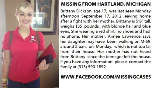 "A Hartland girl is missing and her mother is requesting anyone with information to contact her. Brittany Dickson, 17, left the house Monday afternoon after a fight with her mother wearing a red shirt, no shoes and with no phone. Brittany has blonde hair and blue eyes, is 5'8"" and 135 pounds. Her mother, Aimee Lawrence, says her daughter may have been walking on M-59 around 2 p.m. on Monday, which is not too far from their house, according to Lawrence. Her mother has not heard from Brittany since the teenager left the house. The family has plans to file a Missing Person report with the sheriff's department at 2 p.m. on Tuesday afternoon, 24 hours after Brittany went missing. Anyone with information, if you may have seen Brittany or know where she is, is asked to contact the family at 313-590-1892."