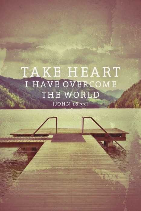 """…In this world you will have trouble. But take heart! I have overcome the world"" (John 16:33, NIV).  Every day, things come against us in life to try to steal our joy and rob us of our victory. In fact, throughout your whole life, the enemy has had one mission—to kill, steal and destroy your hope, vision and happiness. But I love what it says in today's verse, ""take heart."" In one translation it says, ""Be of good cheer."" Now that may seem strange to say right after ""in this world you will have trouble,"" but when we truly understand that we are overcomers in Christ Jesus, we can be joyful no matter what the circumstances look like. We don't have to allow our emotions to get rattled. We don't have to let our nerves go haywire. We can find rest knowing that Jesus has overcome the world and deprived it of the power to harm us.  We have to remember; the things that happen in this life are temporary. We are in this world but not of it. We need to keep our focus on eternal things, things above. Sure, we will have trouble in this life, but we can stay encouraged because in eternity, we are overcomers through Christ Jesus!  Prayer for Today:  Father God, I humbly come to You today. I ask that You help me stay focused on eternal things. I choose to have joy and peace no matter what comes my way because I know I have the ultimate victory in You. In Jesus' Name. Amen."