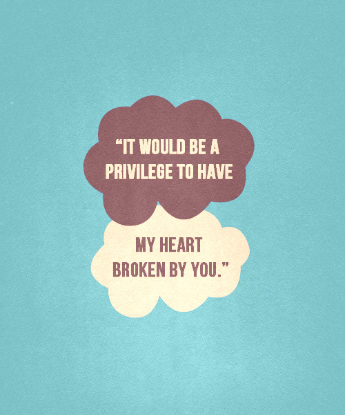 """Oh, I wouldn't mind, Hazel Grace. It would be a privilege to have my heart broken by you."" - The Fault in Our Stars, John Green"