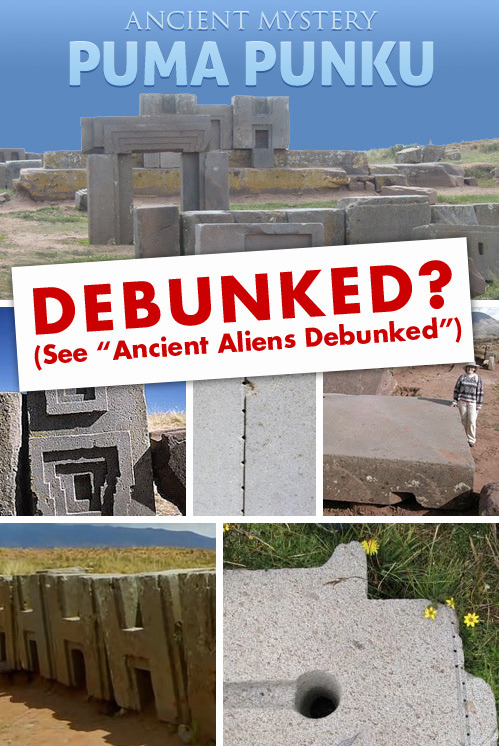 "Watch Ancient Aliens Debunked: http://www.youtube.com/watch?v=j9w-i5oZqaQ Ancient Aliens Debunked makes some great explanations for Puma Punka that has more reliable source information than Ancient Aliens. One thing that ""Debunked"" & Ancient Aliens agree on is that some kind of strange event occurred in the past that giants, ""sky beings"" and a great flood were all a part of. Most people are familiar with this story from Genesis 6 in the Torah and similar stories are mentioned in ancient cultures all over the world. Tiwanaka is the closest city to Puma Punka and is one of these ancient cultures that tells of the great flood and giants. Ancient astronaut points: • The stones at Puma Punku are made from the hardest on earth; granite and diorite (The only stone harder is diamond.) • The only non-synthetic substance that can cut diorite is diamond. This means whoever built this place had diamond tools or another technology that we still do not know about. • The precision of the cuts and drill holes are astonishingly acurate. It is difficult to explain how this was done without electrical power tools and sophisticated measuring. Whatever tools were used are not in the archeological record.  • It is said that the Aymaras built this site, but these people lacked a writing system to plan and measure these structures. This seems to be a contradiction. • The largest stones weigh up to 400 tons and the rock quarry they were cut from is approx. 10 miles away. • A common theory of how ancient peoples transported megalithic stones is by using tree trunks as rollers. This theory seems impossible at Puma Punku since it is located above the tree line. No trees have ever grown in this area.  • The dating of this site is widely debated. It was originally dated at 12 - 14,000-years-old, but mainstream archeologists re-evaluated it and decided it was 1,500-years-old. Note: Much older dating of structures that change our current view of evolution and the history of mankind are only now becoming widely accepted. (See Gobekli Tepe and water erosion on the Sphinx.) • The destruction of Puma Punku looks like some kind of explosion must have happened. Theories range from earthquakes to meteorites.  • Tiwanaku is another very mysterious location nearby. The locals tell myths of giants; stories similar to Genesis 6 in the Bible and also ancient Sumerian texts. The beautiful structures and cultural history of this neighboring site is equally as fascinating."