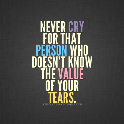 Never cry for that person who doesn't know the value of your tears.