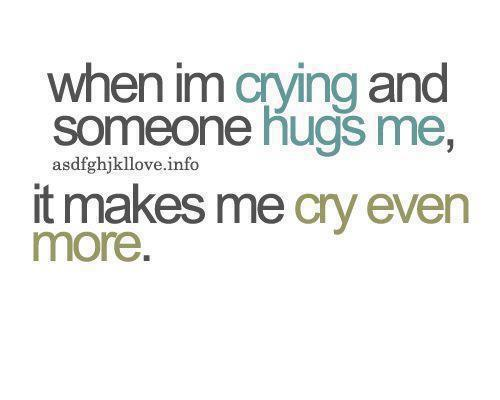 When I'm crying and someone hugs me, it makes me cry even more.