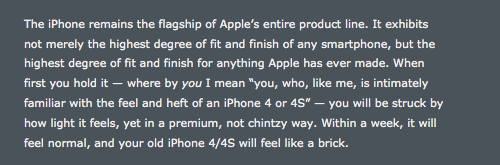 "distorte:   The new iPhone's primary sales spiel compares its precision engineering to a finely crafted watch. It's an interesting comparison, given that the chief attribute of 18th and 19th century watches was that their fine precision and high build quality gifted them a kind of timelessness. They were built as objects to exist outside time, arbiters rather than subjects. Heirlooms to pass to your children and grandchildren, this was the idea of a well-made watch. Here Gruber attests to the quality of the new iPhone by figuratively (and most likely literally) trashing the iPhone 4. Two years ago, on the release of that earlier product, he gave similar praise, saying it ""feels like a valuable artifact"". Now it is ""a brick"".   The Shining was the greatest portrait of an unraveling relationship that old genius bastard Stanley Kubrick ever made — until Eyes Wide Shut, that is, which rendered the Nicholson-Duvall flick an unwatchable piece of shit."