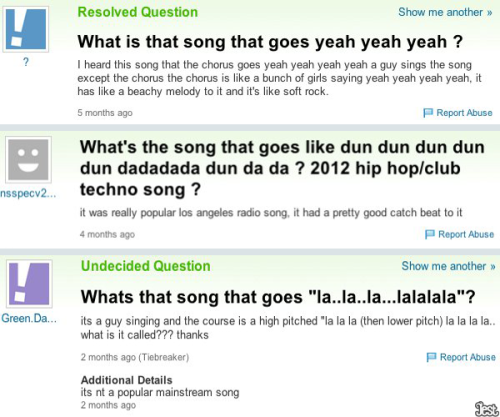 collegehumor:  jestcomedy:  10 People Hopelessly Looking For Songs On Yahoo! Answers [CLICK FOR MORE] Or, a list of people who wish they had Shazam.  You're SO close.