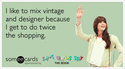 I like to mix vintage and designer because I get to do twice the shopping.Via someecards