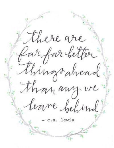 "herewecollide:  ""There are far, far better things ahead than any we leave behind."" -C.S. Lewis"