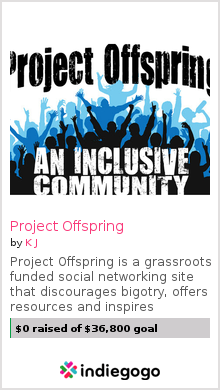 "projectoffspring:  ""Project Offspring is a grassroots funded social networking site that discourages bigotry but also offers resources to those in need, those in want and those in interest. We're building a safe place for people that want to be able to freely express themselves. There seems to be an overwhelming amount of bigotry that is overlooked and often encouraged on some of these sites. With Project Offspring, we are hoping to change that."" It's DAY ONE of the second round of the Project Offspring fund raising campaign! How much can we raise in the first 24 hours?  During the first few days we are going to be telling you a lot about a few specific sections that will be offered on the site. For now, we want to tell you how you can help: Donate money Tell everybody Tweet about it with the #ProjectOffspring tag Post it on Facebook, Reddit, Tumblr, blogspot, etc. When talking about us, make sure to use the links provided on the campaign page Traffic counts! Stop by the campaign page as often as you can.  Follow us on Tumblr, Facebook or Twitter for updates Tell everybody (Okay we said this already but it's important enough to be repeated) Tell us what you think. Keep the submissions coming!  Let's make this happen!  currently $93 raised, 47 days left."