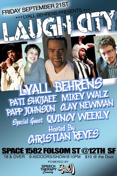 9/21. Laugh City @ Space 1582. 1582 Folsom St. SF. 10PM. $10. Featuring Lyall Behrens, Papp Johnson, Pati Shojaee, Mikey Walz, Clay Newman and Quincy Weekly. Hosted by Christian Reyes. pappiness:  FRIDAY SEPT. 21ST i got the jokes for youuuuuuuuu LUAGH CITY BITCH LAUGH LUAGH CITY BITCH Doors 9:45/Show 10:00 PM $10 at the door. Ages 18+/Full bar. Headliner: Lyall Behrens (Hollywood/SJ Improv, Cobb's) -Papp Johnson -Clay Newman -Pati Shojaee -Special guest: Quincy Weekly (LA) Host: Christian Reyes