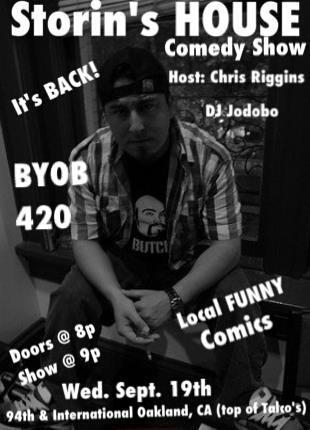 Tonight: Storin's House Comedy Show @ @ 9348 International Blvd. Oakland. 8 PM. Hosted by Chris Riggins. Music by DJ Jodobo (Josef Anolin).