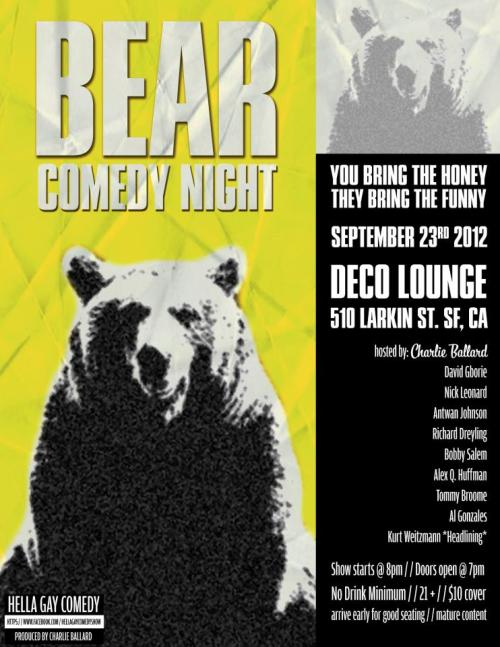 9/23. Bear Comedy Night @ Deco Lounge. 510 Larkin St. SF. 8pm. $10. Featuring Kurt Weitzmann, David Gborie, Nick Leonard, Antwan Johnson, Rich Dreyling, Bobby Salem, Alex Q. Huffman, Tommy Broome and Big Al Gonzales. Hosted by Charlie Ballard. Tickets Available: Here.   Grrrrr !!!! Bear Comedy Night features our favorite plus size comedians! Bring some honey and they'll bring the funny! The Hella Gay Comedy Show series features the best gay and gay friendly comedians in the Bay Area.  For more info about us, please visit our facebook page: www.facebook.com/hellagaycomedyshow