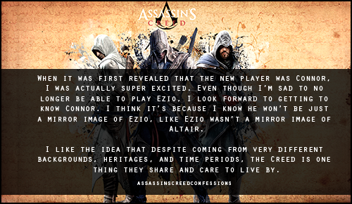 assassinscreedconfessions:   When it was first revealed that the new player was Connor, I was actually super excited. Even though I'm sad to no longer be able to play Ezio, I look forward to getting to know Connor. I think it's because I know he won't be just a mirror image of Ezio, like Ezio wasn't a mirror image of Altair. I like the idea that despite coming from very different backgrounds, heritages, and time periods, the Creed is one thing they share and care to live by.  http://assassinscreedconfessions.tumblr.com/