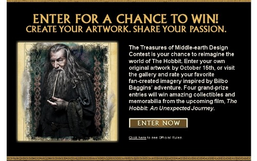 The Treasures of Middle-earth Design Contest is your chance to reimagine the world of The Hobbit. Enter your own original artwork by October 15th, or visit the gallery and rate your favorite fan-created imagery inspired by Bilbo Baggins' adventure. Four grand-prize entries will win amazing collectibles and memorabilia from the upcoming film, The Hobbit: An Unexpected Journey.