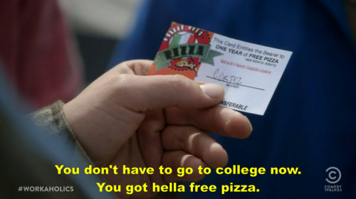 You don't have to go to college now. You got hella free pizza.  Funny Stuff you like?