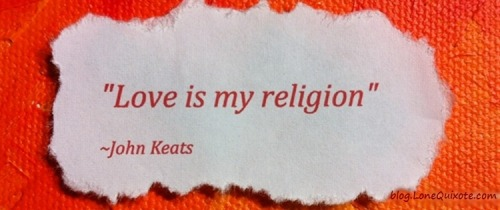 """Love is my religion."" ~ John Keats"