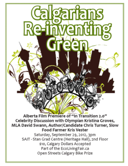 "Calgarians Re-inventing Green - Alberta Premiere of ""In Transition 2.0"" - Part of the 2012 EcoLiving Fair  Local panel discussion to follow with Olympian Kristina Groves, MLA David Swann, Author/Candidate Chris Turner, Slow Food Farmer Kris Vester.       View film trailer here.  Saturday, September 29, 2012, 3pm SAIT - Stan Grad Centre (Heritage Hall), 2nd Floor $10 at door, 100% Calgary Dollars Accepted!  Facebook event"