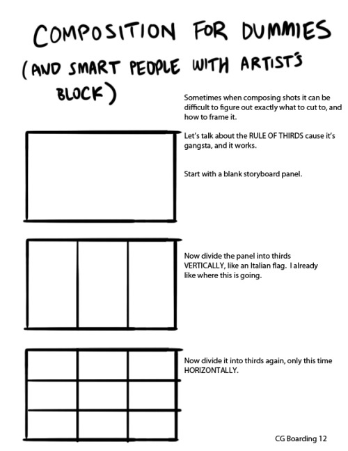 isaia:  mynameismad:  giancarlovolpe:  I did some compositional how-to's in my early weeks at Warner Bros. studios.   I thought it'd be great to post a series of these on the Tumblr's for beginning board artists. This is the first part - the rule of thirds.  This is how I lay out a lot of things!!  I am a dummy and this is a thing I need!Thank you Giancarlo! This IS gangsta.  Thank you, based god for releasing it from your Chamber of Secrets.  thank you! :D