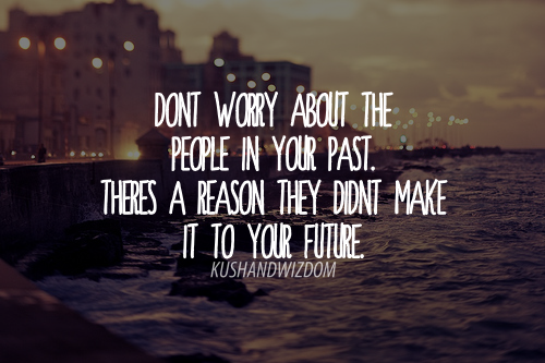 Don't worry about the people in your past. There's a reason they don't make it to your future.