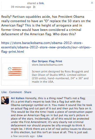 "Apparently, upright citizens are outraged that the Obama 2012 website is selling prints of a stylized American flag with the Obama campaign symbol in the spot where the stars would traditionally be found on an actual flag. A Facebook friend notified me of this inane non-story when he expressed his completely non-partisan outrage at this criminal desecration of the flag (see above). Apparently my Facebook friend doesn't understand the difference between a representation of a thing and the thing itself; he pointed me to the U.S. Flag Code in case I wasn't clear about how to properly care for and display a flag (and, of course, that one should never cover up or place anything on it). The fact that a drawing is not a flag seems entirely lost on him (and, now, a gaggle of his other conservative Facebook friends, who have weighed in). They also believe, it seems, that if I drew a sketch of the Mona Lisa, that sketch would be the Mona Lisa; if I tore up my sketch, I would be destroying the Mona Lisa. Of course, even if this was an actual flag — which it most obviously is not — there's nothing inherently wrong with representing the American flag in a way that these people find objectionable … and there are Supreme Court cases to that effect. The best part about the story on the Fox News website is that the commenters — who are all outraged beyond belief about this print, because it desecrates the flag — know that it's perfectly legal to burn an actual American flag; the very first comments say: ""Now this is a flag I'm happy to burn"" (This comment has 769 Likes); ""I'll start the fire!"" (294 Likes); ""Let me know when you start the fire and I will be there. This is an outrage and disgusting"" (264 Likes). ""Partisan squabbles aside,"" indeed."