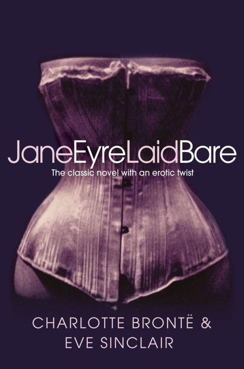 Jane Eyre Laid Bare:  Everyone is familiar with Charlotte Brontë's passionate, but restrained novel in which the plain, yet spirited governess Jane Eyre falls for the arrogant Mr. Rochester. It's a novel that simmers with sexual tension but never quite reaches the boiling point. Which is to be expected. After all, the original was written in 1847. That was then. This is now. And in JANE EYRE LAID BARE, author Eve Sinclair writes between the lines to chart the smoldering sexual chemistry between the long-suffering governess and her brooding employer. When an eager and curious Jane Eyre arrives at Thornfield Hall her sexual desires are awakened. Who is the enigmatic Rochester and why is she attracted to him? What are the strange, yet captivating noises coming from the attic, and why does the very air she breathes feel heavy with passion? Only one thing is certain. Jane Eyre may have arrived at Thornfield an unfulfilled and tentative woman, but she will leave a very different person…