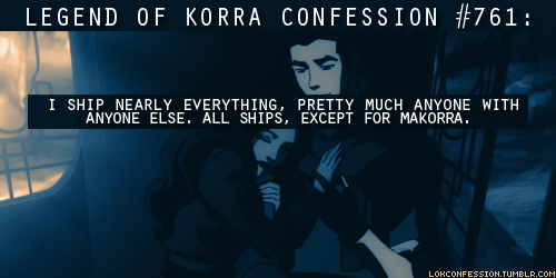 lokconfession:  761: I ship nearly everything, pretty much anyone with anyone else. All ships, except for Makorra. submitted by anonymous