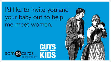 I'd like to invite you and your baby out to help me meet women.Via someecards