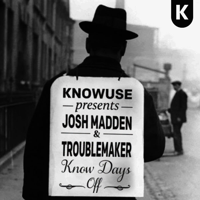 KNOWUSE Presents… Josh Madden and Troublemaker – Know Days Off Track Listing: 01. Ace Hood – Yeen Bout that Life02. Wale, Meek Mil feat. French Montana – Actin' Up03. Smylez feat. Lil Mister & Judo – Monsters04. Soulja Boy – Extendos05. Chief Keef – Trust None06. Lil Durk – Learned That07. Lil Reese – Us08. King Louie – Val Venis09. Marcus Manchild feat. Travis Porter & Big K.R.I.T – A Million10. Fat Trel feat. Kirko Bangz – F*ck Around11. Schoolboy Q – Party12. Roscoe Dash – Like Diz13. Gunplay – Rollin'14. King Fantastic – ?Cual es mi Nombre, Nina? (Daddy Baby)15. Freaky Franz – Heatin' Up16. UGK – Swisha and Dosha Mixed and Recorded by Josh Madden and Troublemaker (Hollyrock, USA)Mastered by TroublemakerDesign by KNOWUSE SoundClouds:JoshMaddenTroublemaker http://knowuse.com http://joshmadden.com http://djtroublemaker.com
