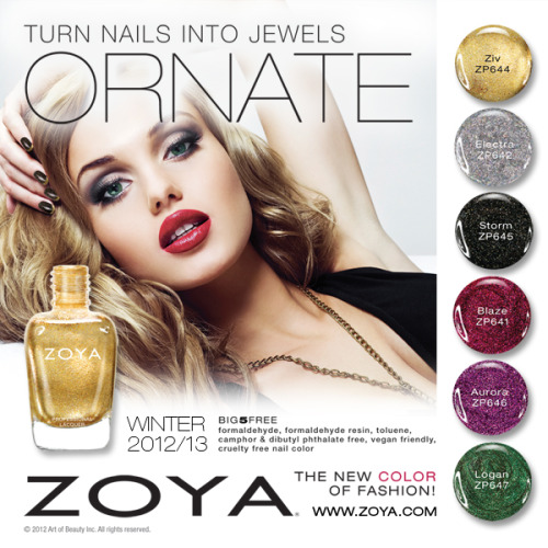 It's time to celebrate…so make sure you celebrate in style! The NEW Zoya Ornate Collection is perfect to decorate your nails with stunning jewel tone colors and special effect pigments this season. Featuring six stunning, glittering, crystal shades in our new Power Pigment Full Coverage Formula. Superior coverage and dynamic color in one. All in the long-wearing, toxin free (BIG5FREE) formula you love… Each one is as beautiful as the next. Zoya's winter/holiday 2012/13 Ornate collection includes the following six shades: Blaze - Cranberry Glitter Glam Crystal - Featuring Power Pigment Full Coverage Electra -  Holographic Tinsel Special Effect- wear it alone or layer it for extra drama Ziv - Gold Foil Glitter Crystal - Featuring Power Pigment Full Coverage Storm - Black with Multi Color Crystal Shimmer - Featuring Power Pigment Full Coverage Aurora - Plum with Multi Color Crystal Shimmer - Featuring Power Pigment Full Coverage Logan - Green Foil Glitter Crystal - Featuring Power Pigment Full Coverage Ultra long-wearing, glossy nail lacquers by Zoya are BIG5FREE - all formulas are completely free of harmful industrial chemicals such as toluene, camphor, formaldehyde, formaldehyde resin and dibutyl phthalate (DBP) that are known to cause cancer and birth defects. Starting October 15, 2012, find Zoya Ornate as well as over 300 other ultra high-fashion Zoya shades at zoya.com. This collection looks so pretty! Jewel tones are always in (and Zoya does them so well!), and these shades look so glamorous for the coming winter season. Absolutely a must-have collection!