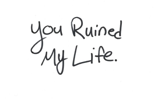 you ruined my life in more ways than you think.