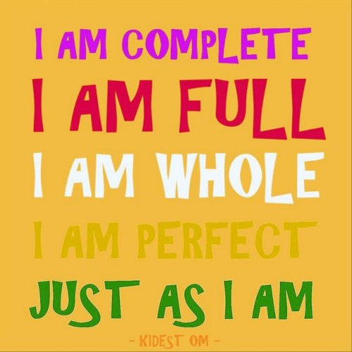 I am complete I am full I am whole I am perfect Just as I am.