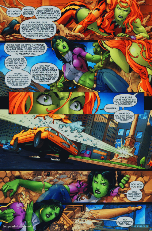 "She-Hulk: Hey, how's it going? Name's Jennifer Walters. Though most people call me ""She-Hulk"" on account of I'm so damn feminine. A.R.M.O.R., our interdimensional defense agency asked me to girl talk with you before we go back to the punching and smashing and the property damage. Turns out we have a friend in common. She's actually kind of a big deal where you come from (as she never hesitates to remind me). And come to think of it, she wears the exact same outfit as you. (Guess you have only the one post-apocalyptic outlet mall in your bad Rush-Limbaugh-parody-of-feminism future, huh?) She and I served in the lady liberators together, so if you surrendered to me to talk through this instead of fighting… I'm sure I'd be able to get you Thundra's autograph.Lyra: Thundra…She-Hulk: what do you say? Sound like an even trade?  [ and she gets punched into a pole. ]She-Hulk: Tch. now you see? You shouldn't have done that. No autographs for you. (  All New Savage She-Hulk #2 - Fred van Lente & Peter Vale/Michael Ryan )  there's still a good amount of quipping though. we'll be covering Thundra and Jen's relationship a bit later, but let's just say that Thundra is very fond of the green."