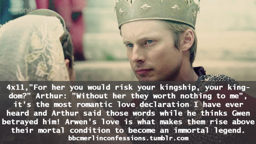 "4x11,""For her you would risk your kingship, your kingdom?"" Arthur: ""Without her they worth nothing to me"", it's the most romantic love declaration I have ever heard and Arthur said those words while he thinks Gwen betrayed him! Arwen's love is what makes them rise above their mortal condition to become an immortal legend."