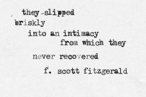 they slipped briskly into an intimacy from which they never recovered. - f. scott fitzgerald - indeed.