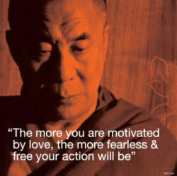 """The more you are motivated by love, the more fearless and free your action will be."" - Dalai Lama"