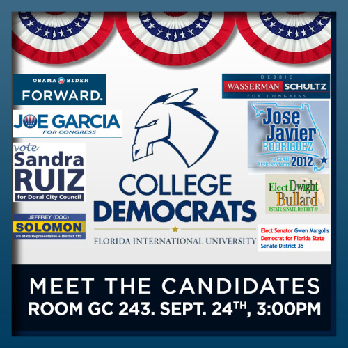 The FIU College Democrats are inviting the FIU student body and the South Florida Community to Meet The Candidates currently running to be elected into the U.S. Congress, the Florida State Congress and City Councils. The event will be at GC building . Room 243. Join us in a unprecedented event where many of the candidates will be excited to meet each one of you and discuss issues affecting our community and the nation.…  This event will also offer a great opportunity for students to get involved in their campaigns and take active roles in these elections. These candidates when elected are determined to protect the rights that we all Americans have fought hard throughout our history to exercise like the right to vote without any suppression, the opportunity for healthcare for everybody and the protection of entitlements from the greed of corporations, better education from k-12 and affordability of higher education at public colleges and universities just to name a few. Some of the candidates and their campaigns that will be present are: * Debbie Wasserman-Schultz for the US Congress * Joe Garcia for the US Congress  * Jose Javier Rodriguez for State Representative * Senator Gwen Margolis, state senate, district 35 * Jeffrey (Doc) Solomon, state Rep. for district 115 * Sandra Ruiz for Doral City Council * Dwight Bullard, state Senate, disctrict 39… Join us for a scintillating day of discussion and democracy. !!! THE EVENT STARTS AT 3:00PM…!!! RSVP HERE!