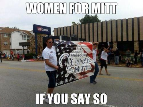 diegueno: A banner that says 'Women for Mitt,' being carried by two men. There are no women, not holding the sign or walking behind in support. There is a woman near them; but only one. Maybe it should read, Woman for Mitt, and have an arrow pointing to her.  Worth 1,000 words.