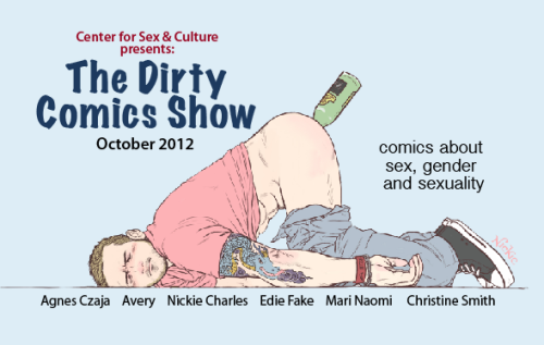 The Dirty Comics Show 2012 - Curated by Jon Macy Reception: Saturday, October 27th from 8:00 pm to 11:00 pm Free to mature adults.  The Center for Sex & Culture at 1349 Mission St. San Francisco, CA between 9th and 10th. —- Join us in celebrating the unique, funny, and sometimes disturbing stories about sex that can only be done through the comics medium. After last years' success, the Dirty Comics Show has been asked to do it again and delve deeper into varied, queer sexual (mis)adventures. Featuring the art of Agnes Czaja, Avery Cassell, Nickie Charles, Edie Fake, Mari Naomi and Christine Smith. This is the kind of art show you bring friends from out of town to see when you want to freak them out, er, I mean, inspire them with the subtle charms of San Francisco. For more information and gallery hours please inquire at sexandculturegallery@gmail.com