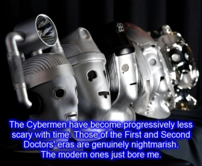 'The Cybermen have become progressively less scary with time. Those of the First and Second Doctors' eras are genuinely nightmarish. The modern ones just bore me.'